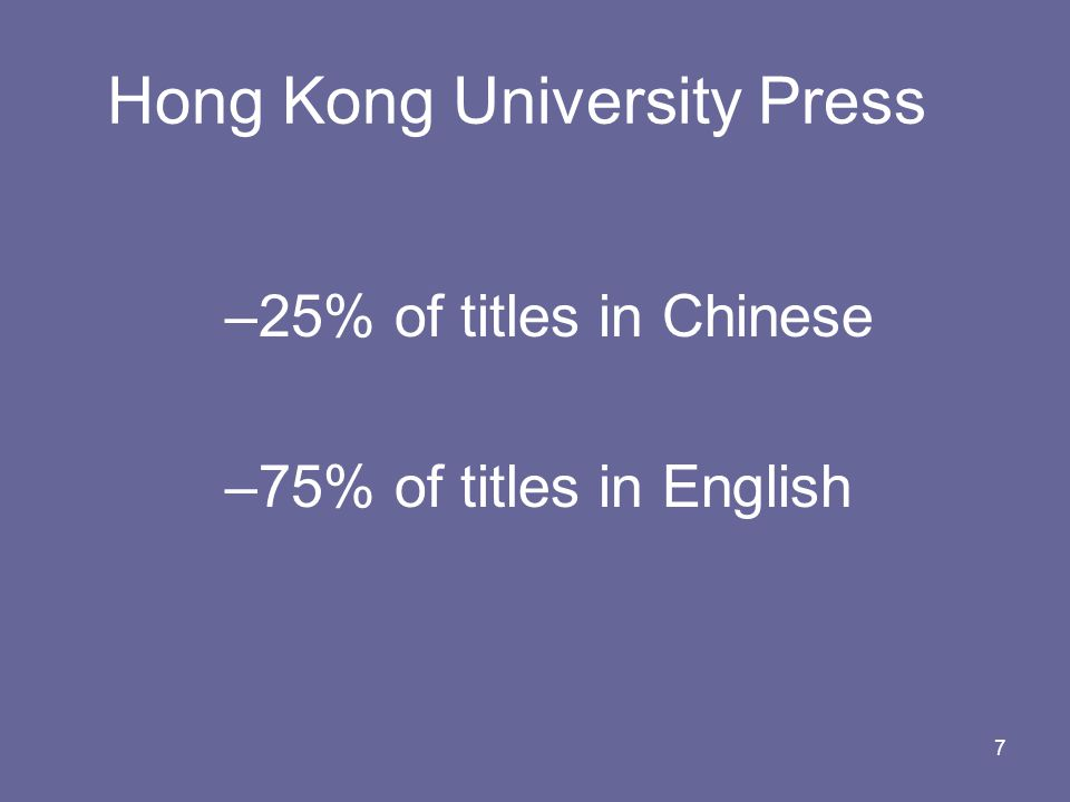 7 Hong Kong University Press –25% of titles in Chinese –75% of titles in English