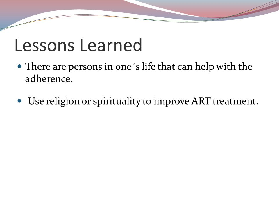 Lessons Learned There are persons in one´s life that can help with the adherence.