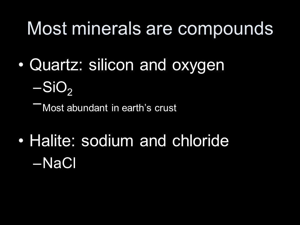 Most minerals are compounds Quartz: silicon and oxygen –SiO 2 – Most abundant in earth's crust Halite: sodium and chloride –NaCl
