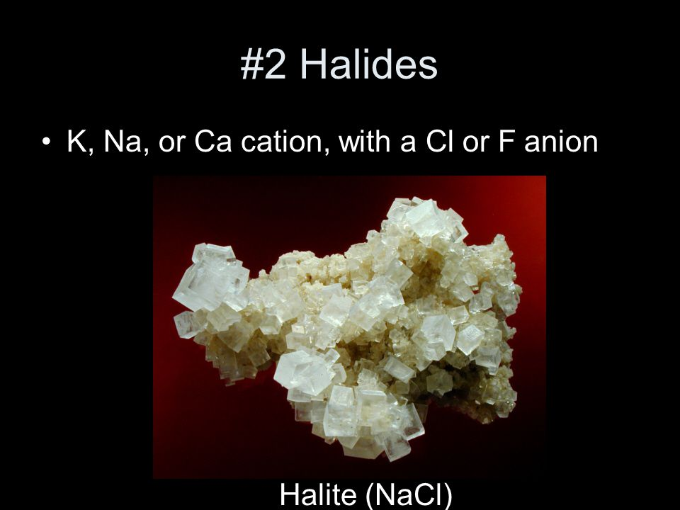 #2 Halides K, Na, or Ca cation, with a Cl or F anion Halite (NaCl)
