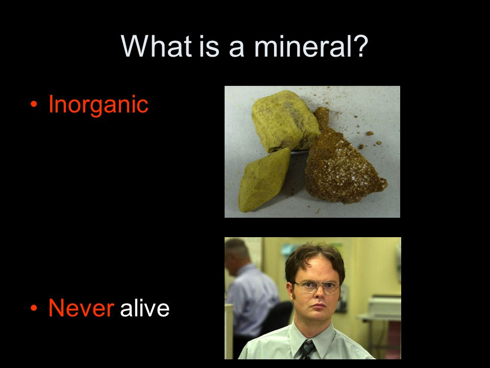 What is a mineral? Inorganic Never alive