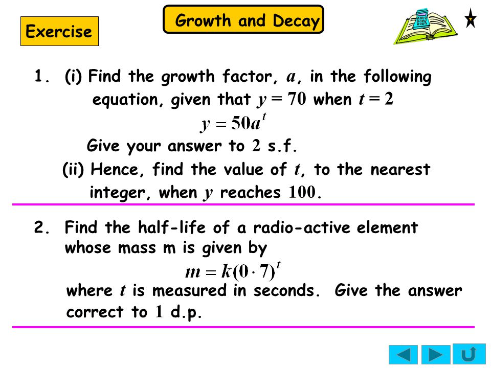 Growth and Decay Exercise 1. (i) Find the growth factor, a, in the following equation, given that y = 70 when t = 2 Give your answer to 2 s.f. 2. Find