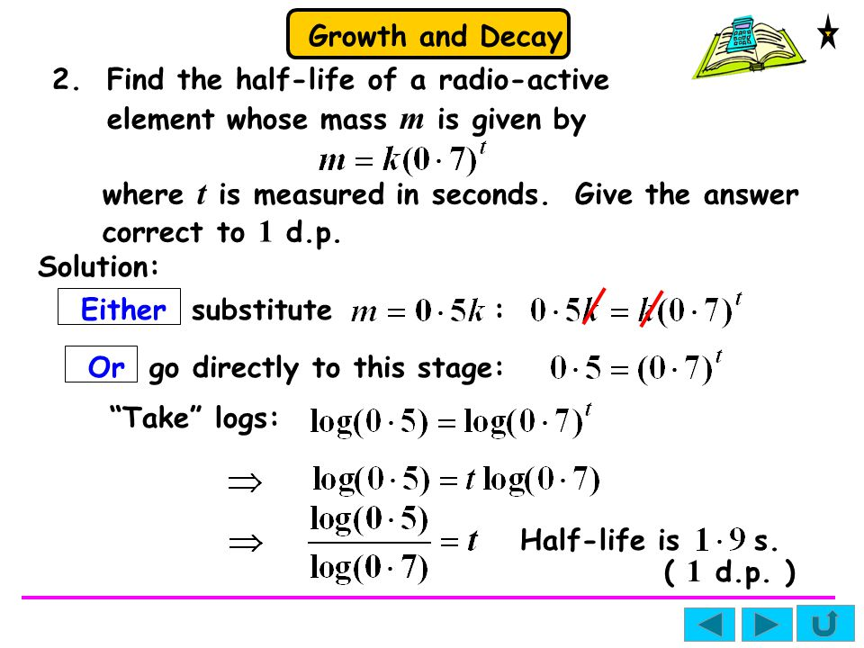 Growth and Decay Solution: Or go directly to this stage: Take logs: 2.