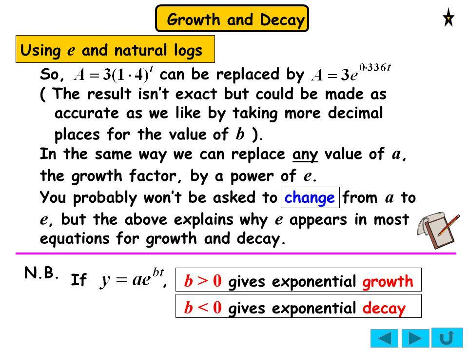 Growth and Decay Using e and natural logs So, can be replaced by ( The result isn't exact but could be made as accurate as we like by taking more deci