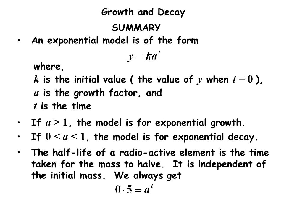 Growth and Decay SUMMARY An exponential model is of the form where, k is the initial value ( the value of y when t = 0 ), a is the growth factor, and