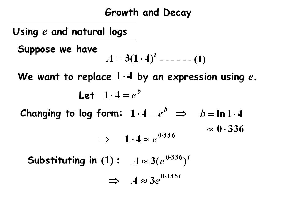 Growth and Decay Using e and natural logs Let Changing to log form: We want to replace by an expression using e. Suppose we have - - - - - - (1) Subst