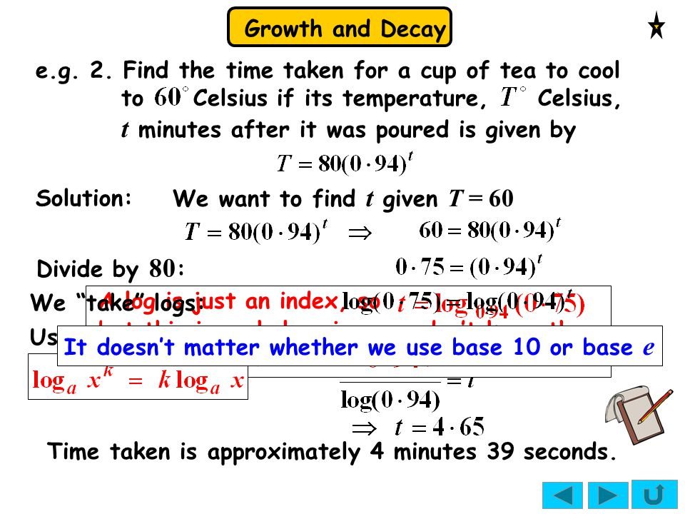 Growth and Decay e.g. 2. Find the time taken for a cup of tea to cool to Celsius if its temperature, Celsius, t minutes after it was poured is given b