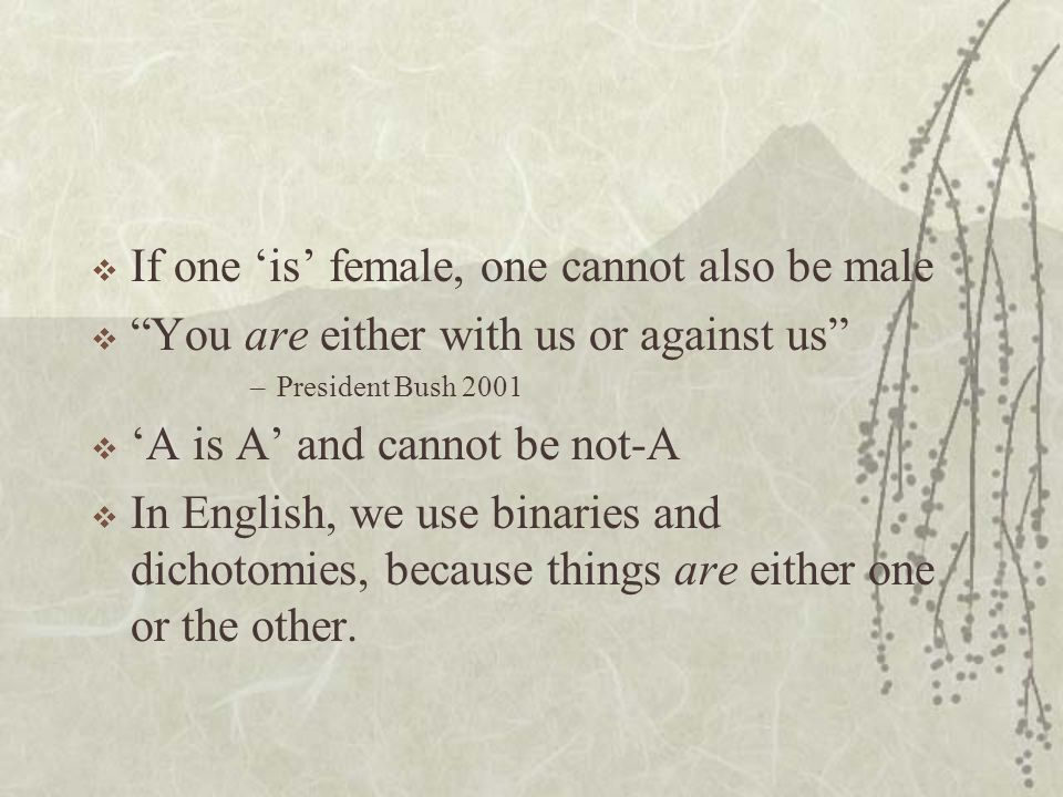  If one 'is' female, one cannot also be male  You are either with us or against us –President Bush 2001  'A is A' and cannot be not-A  In English, we use binaries and dichotomies, because things are either one or the other.