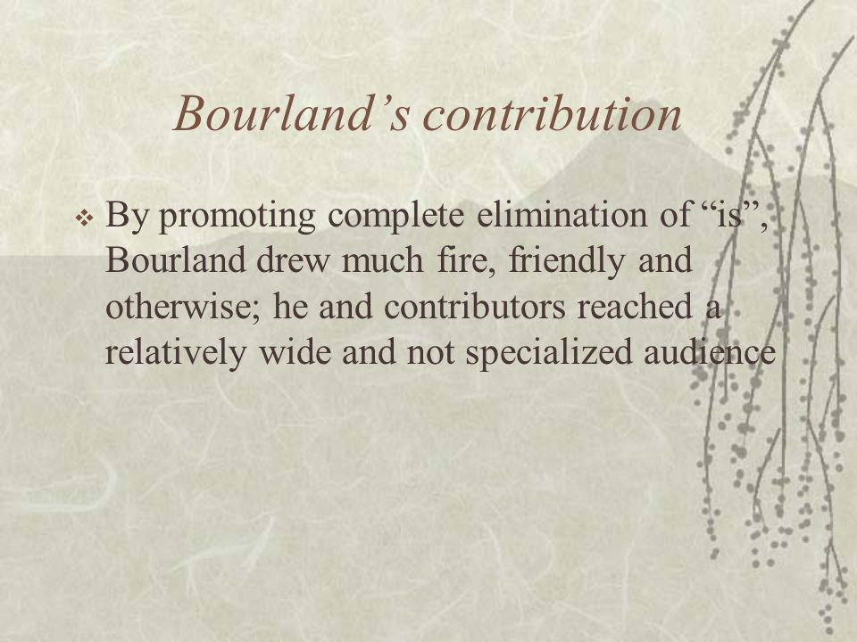 Bourland's contribution  By promoting complete elimination of is , Bourland drew much fire, friendly and otherwise; he and contributors reached a relatively wide and not specialized audience