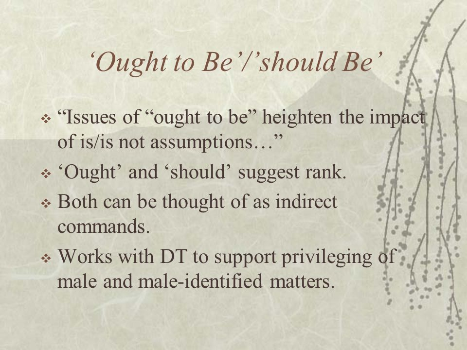 'Ought to Be'/'should Be'  Issues of ought to be heighten the impact of is/is not assumptions…  'Ought' and 'should' suggest rank.