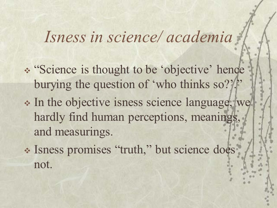 Isness in science/ academia  Science is thought to be 'objective' hence burying the question of 'who thinks so '.  In the objective isness science language, we hardly find human perceptions, meanings, and measurings.