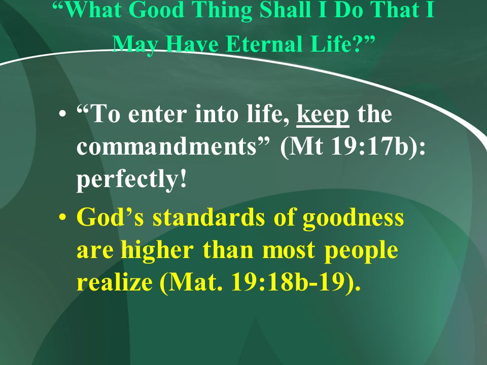 """""""What Good Thing Shall I Do That I May Have Eternal Life?"""" """"To enter into life, keep the commandments"""" (Mt 19:17b): perfectly! God's standards of good"""
