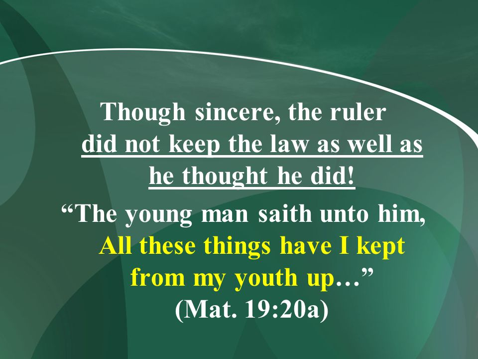 """Though sincere, the ruler did not keep the law as well as he thought he did! """"The young man saith unto him, All these things have I kept from my youth"""