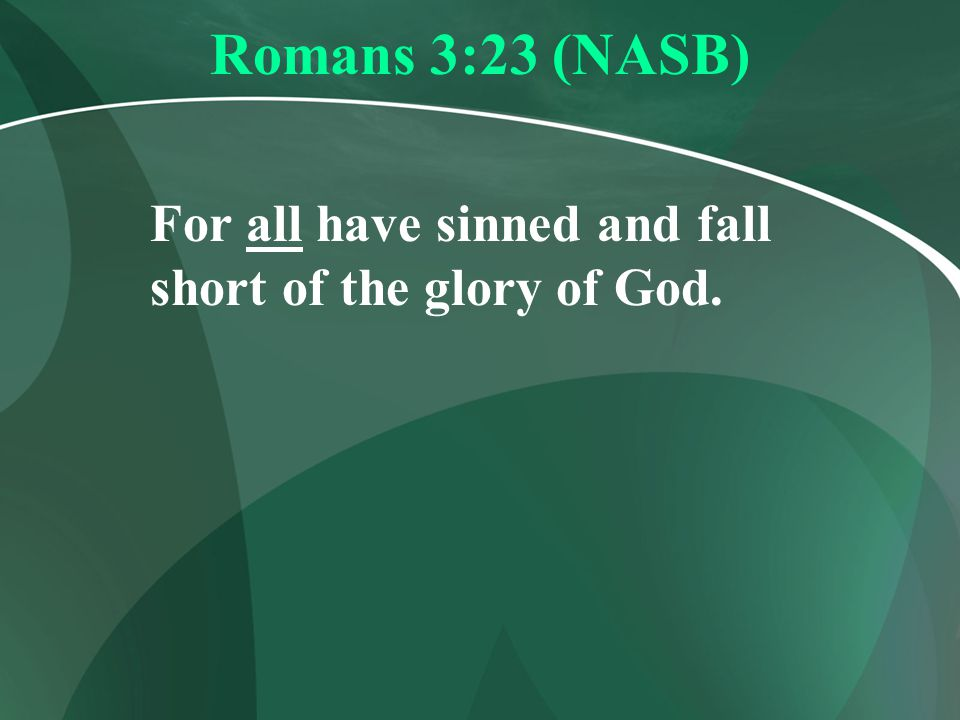 Romans 3:23 (NASB) For all have sinned and fall short of the glory of God.