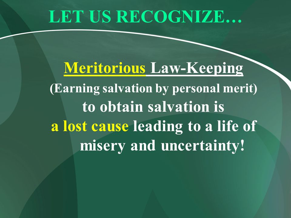 LET US RECOGNIZE… Meritorious Law-Keeping (Earning salvation by personal merit) to obtain salvation is a lost cause leading to a life of misery and un
