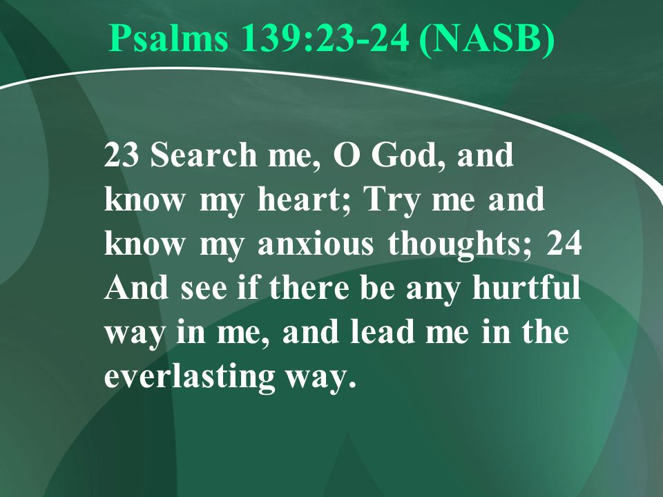 Psalms 139:23-24 (NASB) 23 Search me, O God, and know my heart; Try me and know my anxious thoughts; 24 And see if there be any hurtful way in me, and