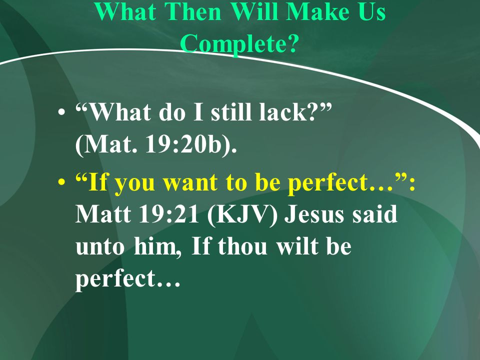 """What Then Will Make Us Complete? """"What do I still lack?"""" (Mat. 19:20b). """"If you want to be perfect…"""": Matt 19:21 (KJV) Jesus said unto him, If thou wi"""
