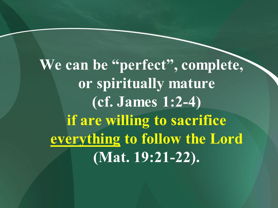 """We can be """"perfect"""", complete, or spiritually mature (cf. James 1:2-4) if are willing to sacrifice everything to follow the Lord (Mat. 19:21-22)."""