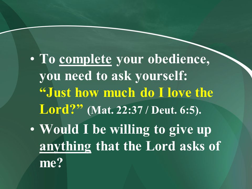 """To complete your obedience, you need to ask yourself: """"Just how much do I love the Lord?"""" (Mat. 22:37 / Deut. 6:5). Would I be willing to give up anyt"""