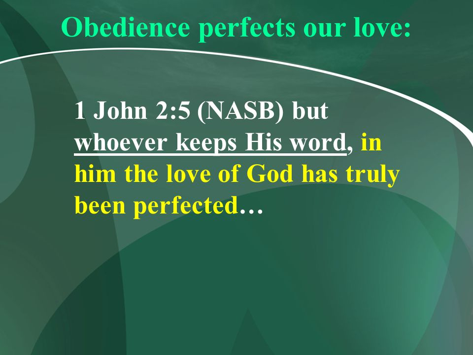 Obedience perfects our love: 1 John 2:5 (NASB) but whoever keeps His word, in him the love of God has truly been perfected…