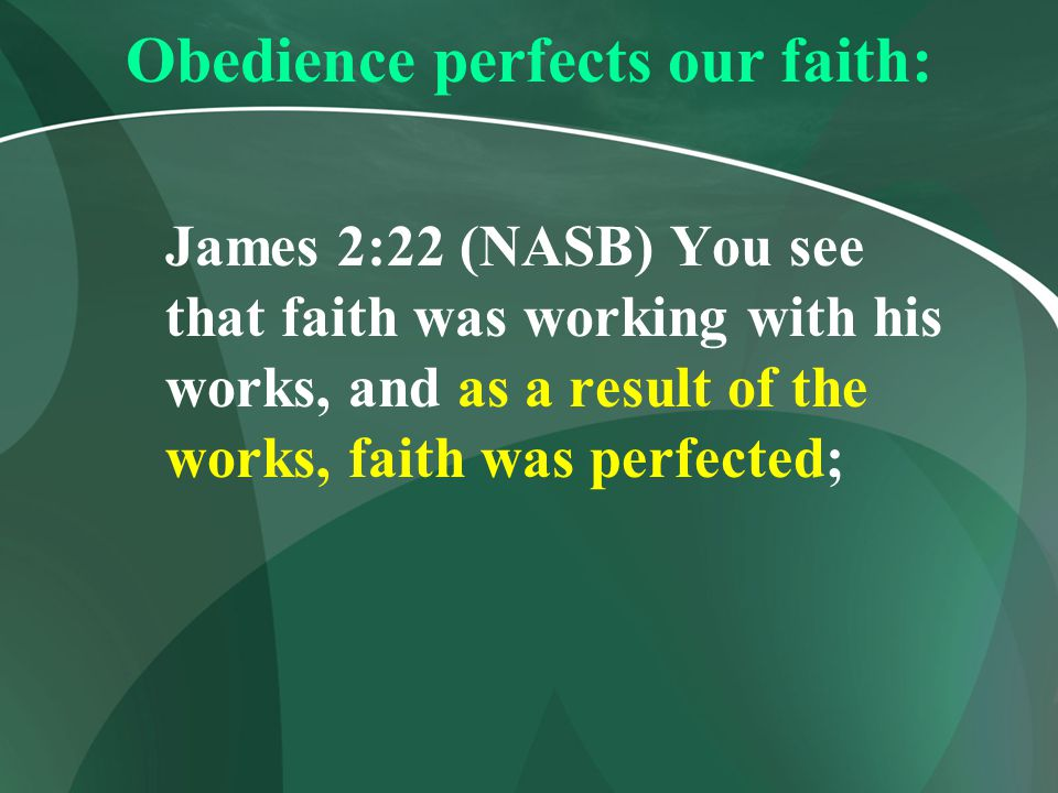 Obedience perfects our faith: James 2:22 (NASB) You see that faith was working with his works, and as a result of the works, faith was perfected;