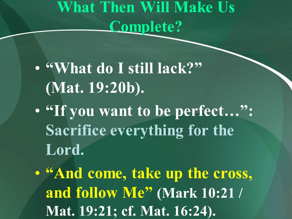 """What Then Will Make Us Complete? """"What do I still lack?"""" (Mat. 19:20b). """"If you want to be perfect…"""": Sacrifice everything for the Lord. """"And come, ta"""