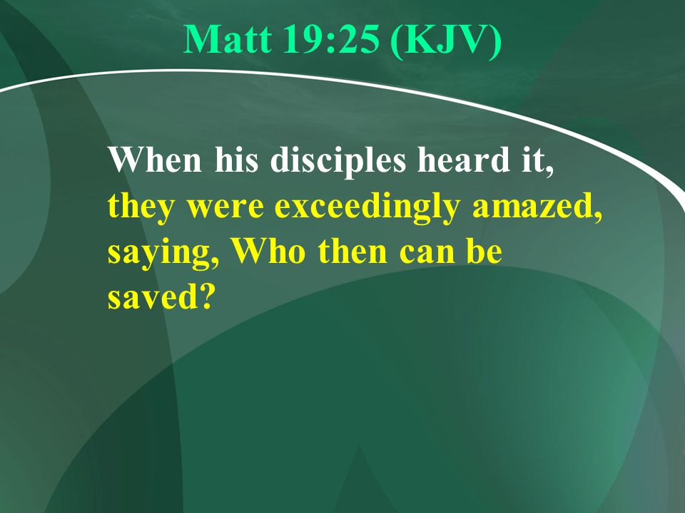 Matt 19:25 (KJV) When his disciples heard it, they were exceedingly amazed, saying, Who then can be saved?