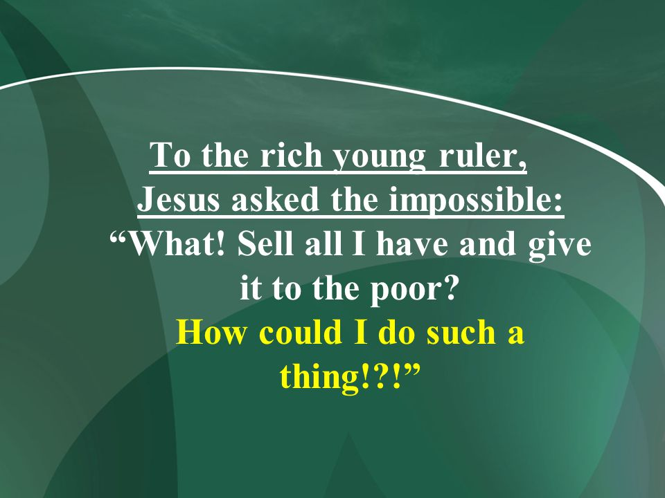 """To the rich young ruler, Jesus asked the impossible: """"What! Sell all I have and give it to the poor? How could I do such a thing!?!"""""""