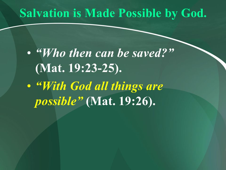 """Salvation is Made Possible by God. """"Who then can be saved?"""" (Mat. 19:23-25). """"With God all things are possible"""" (Mat. 19:26)."""
