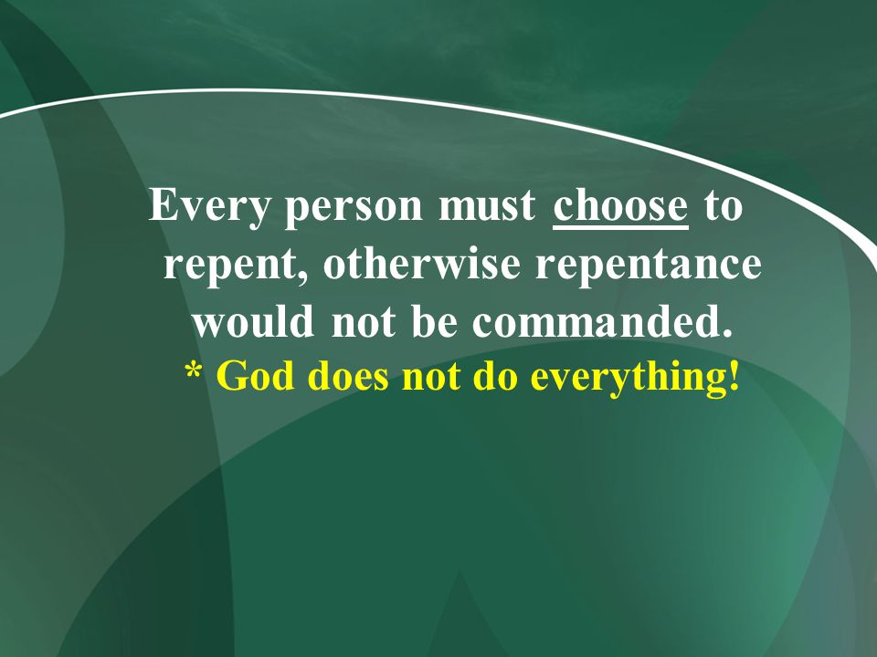 Every person must choose to repent, otherwise repentance would not be commanded. * God does not do everything!