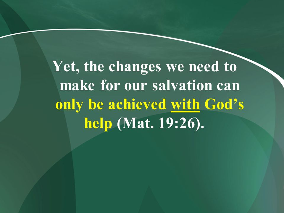 Yet, the changes we need to make for our salvation can only be achieved with God's help (Mat. 19:26).