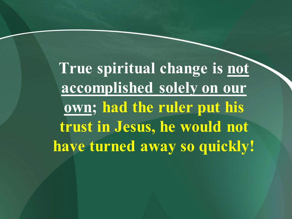 True spiritual change is not accomplished solely on our own; had the ruler put his trust in Jesus, he would not have turned away so quickly!
