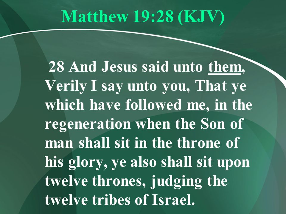 Matthew 19:28 (KJV) 28 And Jesus said unto them, Verily I say unto you, That ye which have followed me, in the regeneration when the Son of man shall