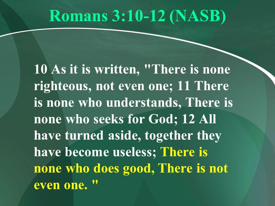 Romans 3:10-12 (NASB) 10 As it is written,