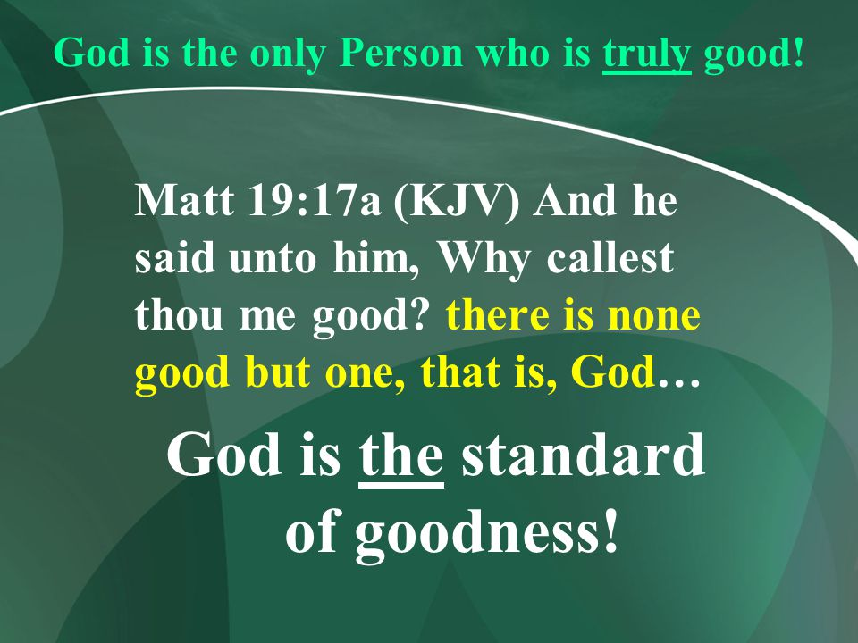 God is the only Person who is truly good! Matt 19:17a (KJV) And he said unto him, Why callest thou me good? there is none good but one, that is, God…