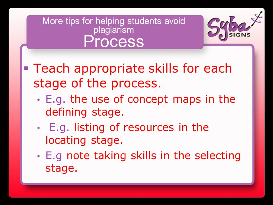 More tips for helping students avoid plagiarism Process  Teach appropriate skills for each stage of the process.