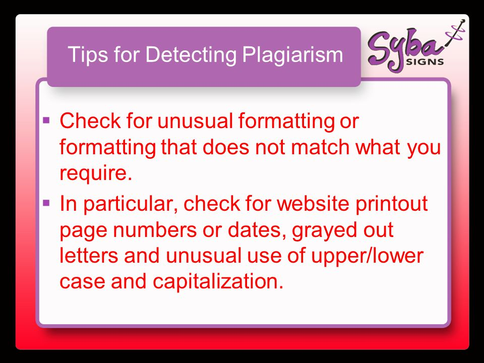 Tips for Detecting Plagiarism  Check for unusual formatting or formatting that does not match what you require.