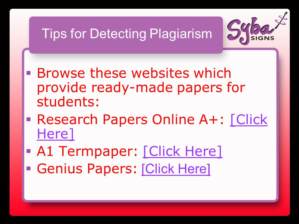 Tips for Detecting Plagiarism  Browse these websites which provide ready-made papers for students:  Research Papers Online A+: [Click Here][Click Here]  A1 Termpaper: [Click Here][Click Here]  Genius Papers: [Click Here][Click Here]