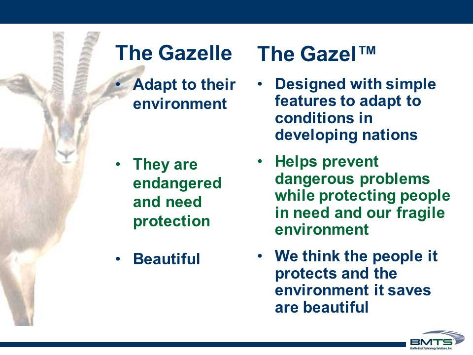 The Gazelle Adapt to their environment They are endangered and need protection Beautiful The Gazel™ Designed with simple features to adapt to conditions in developing nations Helps prevent dangerous problems while protecting people in need and our fragile environment We think the people it protects and the environment it saves are beautiful