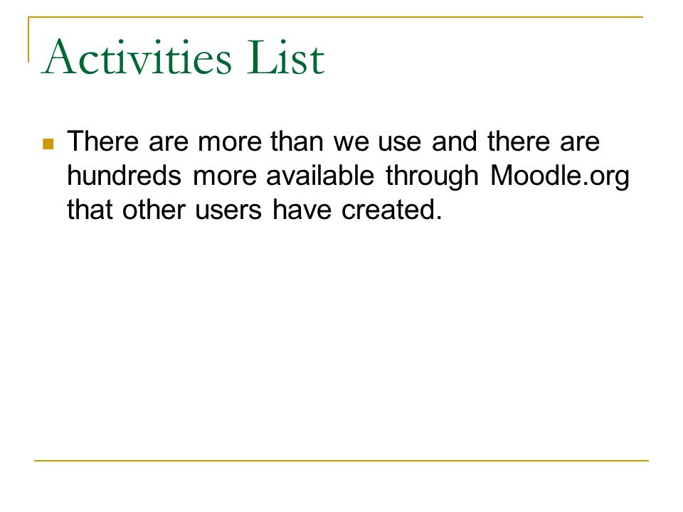 Activities List There are more than we use and there are hundreds more available through Moodle.org that other users have created.