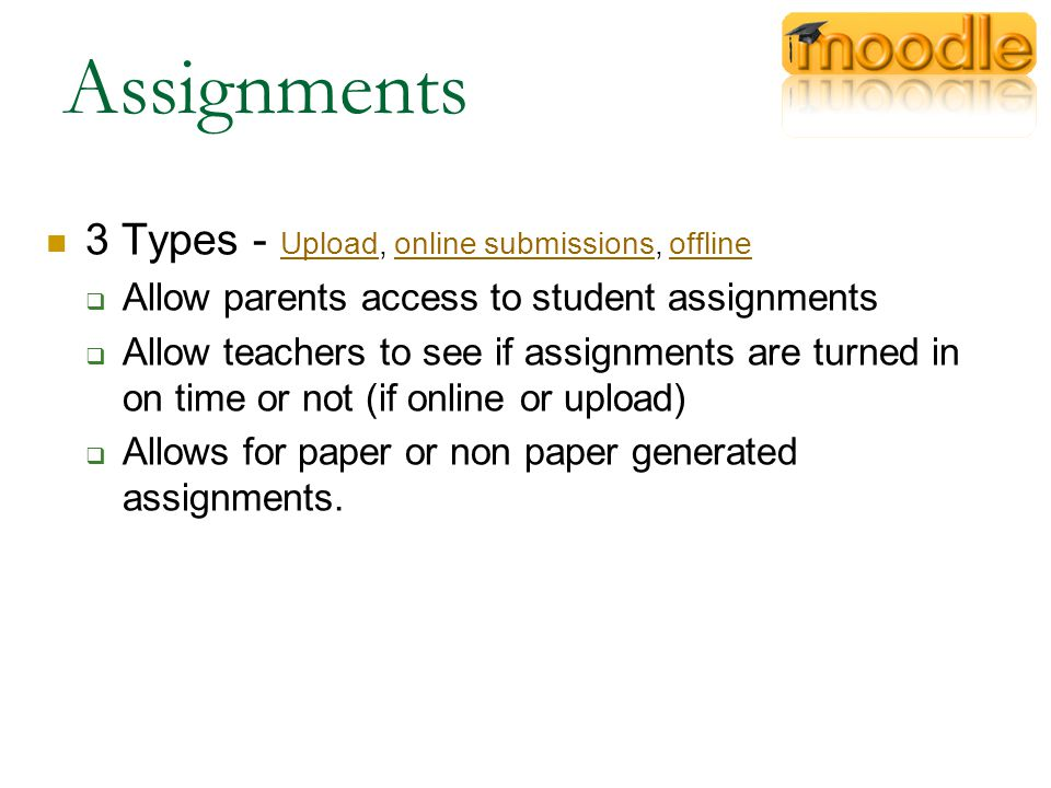 Assignments 3 Types - Upload, online submissions, offline Uploadonline submissionsoffline  Allow parents access to student assignments  Allow teachers to see if assignments are turned in on time or not (if online or upload)  Allows for paper or non paper generated assignments.