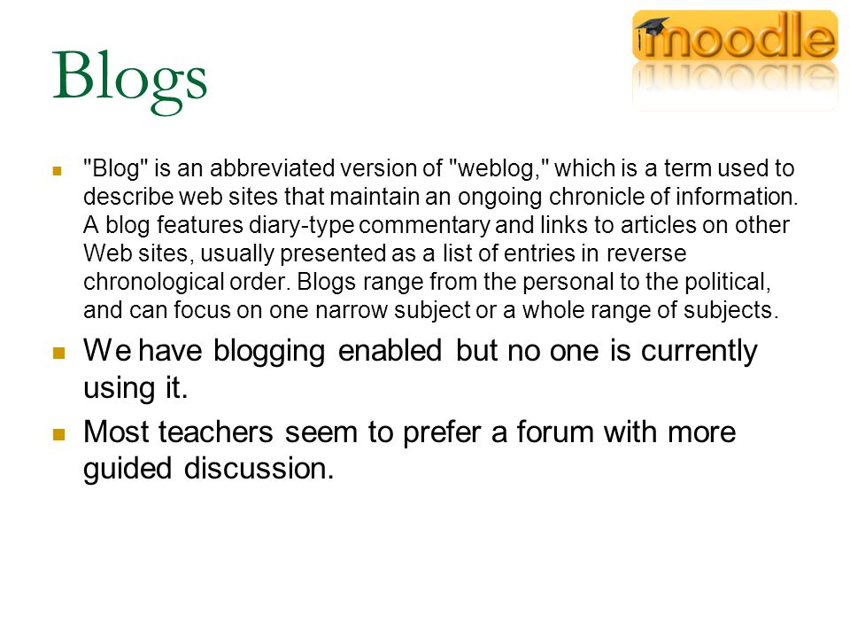 Blogs Blog is an abbreviated version of weblog, which is a term used to describe web sites that maintain an ongoing chronicle of information.