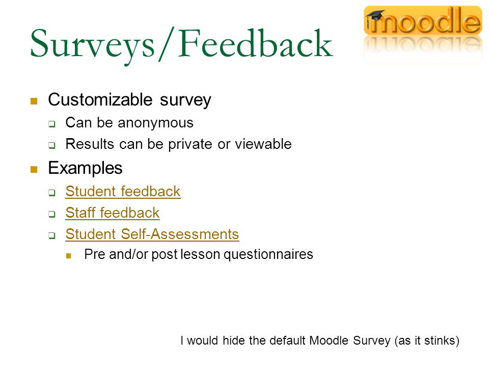 Surveys/Feedback Customizable survey  Can be anonymous  Results can be private or viewable Examples  Student feedback Student feedback  Staff feedback Staff feedback  Student Self-Assessments Student Self-Assessments Pre and/or post lesson questionnaires I would hide the default Moodle Survey (as it stinks)