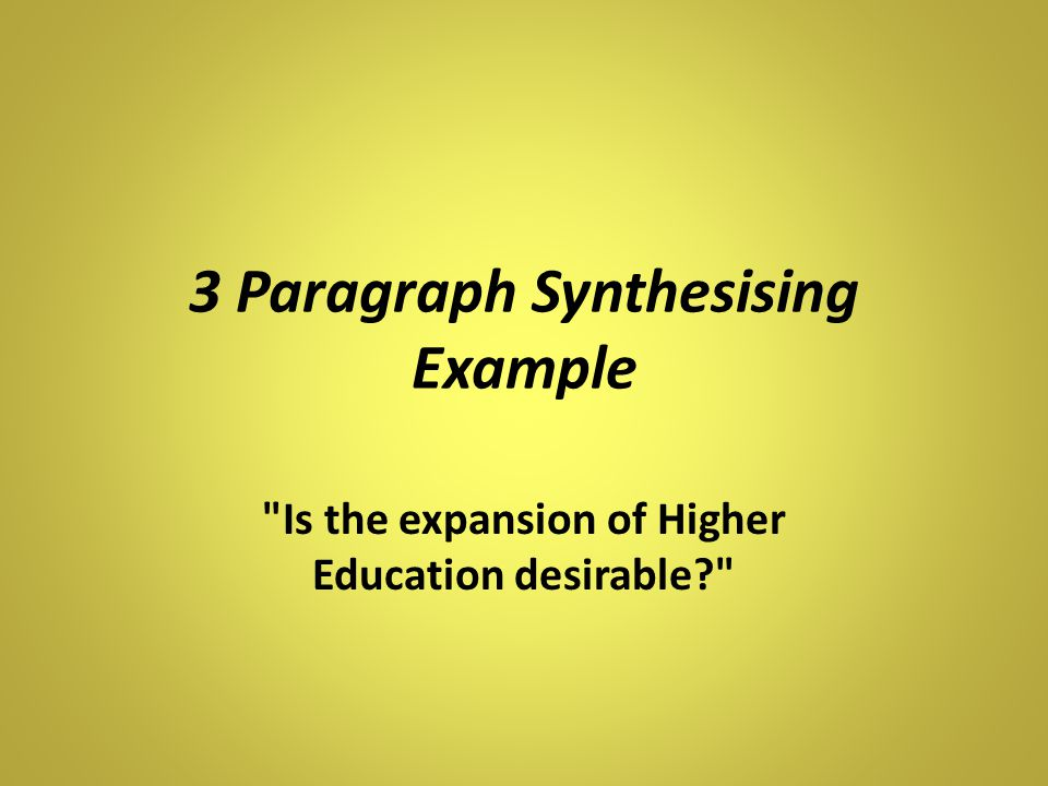 3 Paragraph Synthesising Example Is the expansion of Higher Education desirable