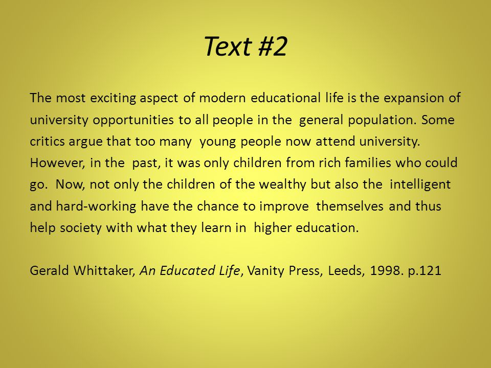 Text #2 The most exciting aspect of modern educational life is the expansion of university opportunities to all people in the general population.