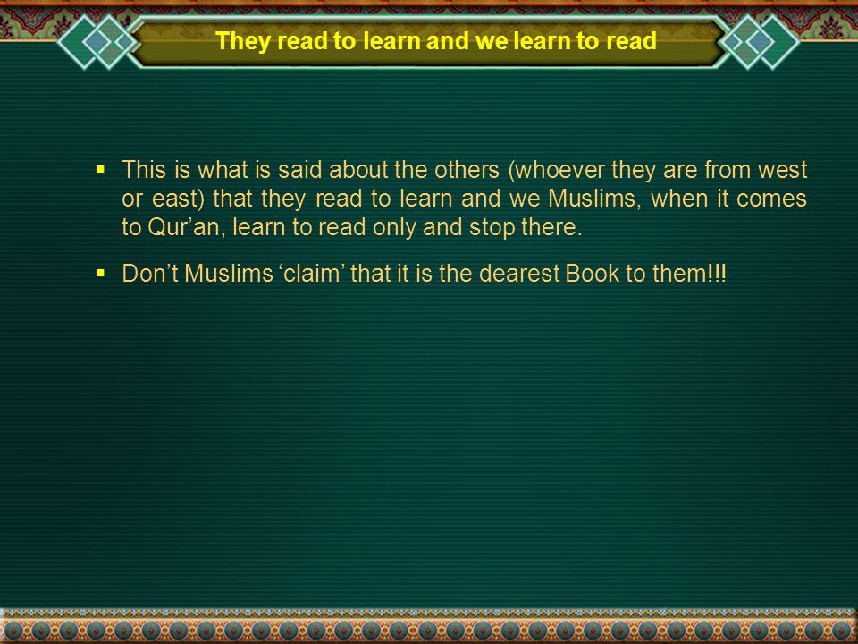 They read to learn and we learn to read  This is what is said about the others (whoever they are from west or east) that they read to learn and we Muslims, when it comes to Qur'an, learn to read only and stop there.