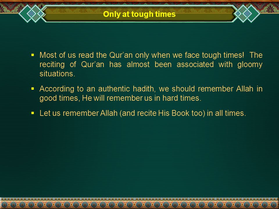 Only at tough times  Most of us read the Qur'an only when we face tough times.