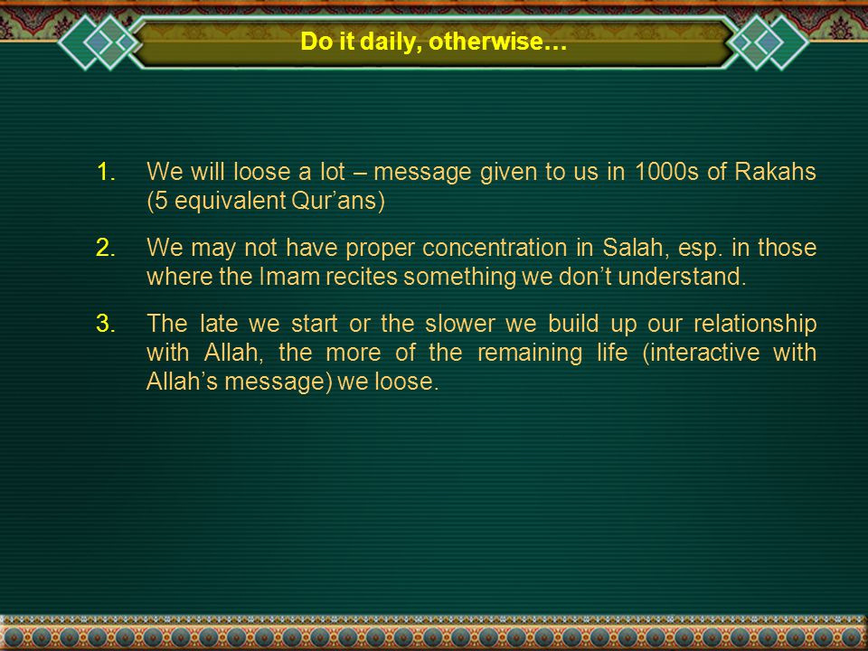 Do it daily, otherwise… 1.We will loose a lot – message given to us in 1000s of Rakahs (5 equivalent Qur'ans) 2.We may not have proper concentration in Salah, esp.