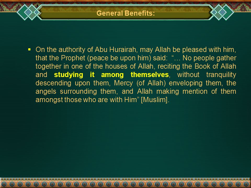 General Benefits:  On the authority of Abu Hurairah, may Allah be pleased with him, that the Prophet (peace be upon him) said: … No people gather together in one of the houses of Allah, reciting the Book of Allah and studying it among themselves, without tranquility descending upon them, Mercy (of Allah) enveloping them, the angels surrounding them, and Allah making mention of them amongst those who are with Him [Muslim].