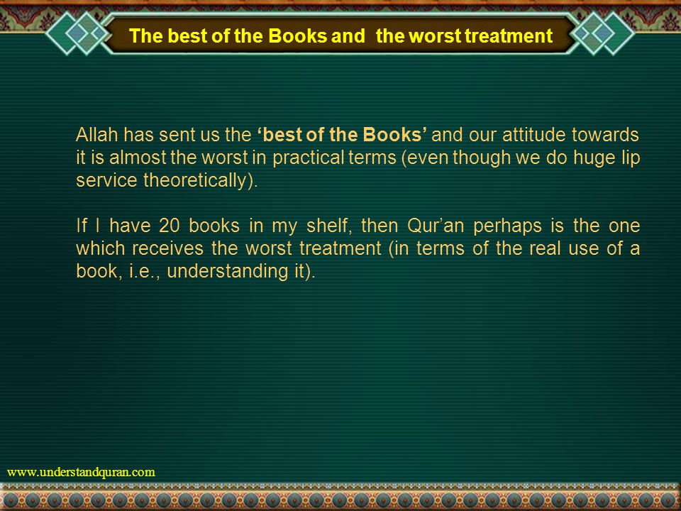 www.understandquran.com The best of the Books and the worst treatment Allah has sent us the 'best of the Books' and our attitude towards it is almost the worst in practical terms (even though we do huge lip service theoretically).